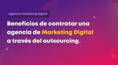 Beneficios de contratar una agencia de Marketing Digital a través del outsourcing